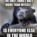 sad bear | THE ONLY THING I HATE MORE THAN MYSELF... IS EVERYONE ELSE IN THE WORLD | image tagged in sad bear | made w/ Imgflip meme maker