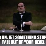 Monty Python | GO ON. LET SOMETHING STUPID FALL OUT OF YOUR HEAD. | image tagged in monty python | made w/ Imgflip meme maker
