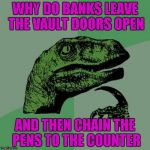 WHY DO BANKS LEAVE THE VAULT DOORS OPEN AND THEN CHAIN THE PENS TO THE COUNTER | image tagged in memes,philosoraptor | made w/ Imgflip meme maker