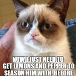 Grumpy Cat Chews Your Pokémon | I CAUGHT PIKACHU NOW I JUST NEED TO GET LEMONS AND PEPPER TO SEASON HIM WITH, BEFORE I THROW HIM ON THE GRILL | image tagged in memes,grumpy cat,pokemon,pokemon go,pikachu,meme | made w/ Imgflip meme maker