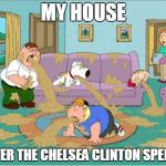 Family Guy Puke | MY HOUSE AFTER THE CHELSEA CLINTON SPEECH | image tagged in family guy puke | made w/ Imgflip meme maker