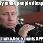 Vladimir Putin | Hillary make people disappear But I make her e-mails APPEAR! | image tagged in vladimir putin,crookedhillary,hillary clinton | made w/ Imgflip meme maker