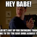 Well she's a guy, so... | HEY BABE! JAKE SAID HE'S NOT UP FOR SWINGING TONIGHT, DO YOU WANT ME TO TRY THE CAVE DUDE ACROSS THE STREET? | image tagged in well she's a guy so... | made w/ Imgflip meme maker