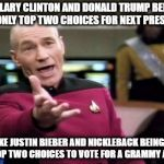 Picard Wtf Meme | HILLARY CLINTON AND DONALD TRUMP BEING OUR ONLY TOP TWO CHOICES FOR NEXT PRESIDENT IS LIKE JUSTIN BIEBER AND NICKLEBACK BEING OUR ONLY TOP T | image tagged in memes,picard wtf,donald trump or hillary clinton,justin bieber,nickleback | made w/ Imgflip meme maker