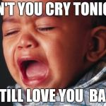 Unhappy Baby Meme | DON'T YOU CRY TONIGHT I STILL LOVE YOU  BABY | image tagged in memes,unhappy baby | made w/ Imgflip meme maker