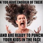 Crazy Mom | WHEN YOU HAVE ENOUGH OF THEIR SHIT AND ARE READY TO PUNCH YOUR KIDS IN THE FACE | image tagged in crazy mom,had enough,punch them all,fed up | made w/ Imgflip meme maker