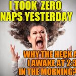 GRRRR!!!! | I TOOK  ZERO NAPS YESTERDAY WHY THE HECK AM I AWAKE AT 2:30 IN THE MORNING???? | image tagged in crazy mom | made w/ Imgflip meme maker