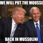 Trump/Pence | WE WILL PUT THE MOUSSE BACK IN MUSSOLINI | image tagged in trump/pence | made w/ Imgflip meme maker