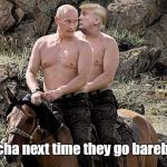 Putin Trump on Horse | betcha next time they go bareback | image tagged in putin trump on horse | made w/ Imgflip meme maker