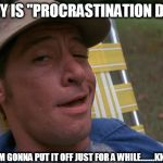 "Procrastination | TODAY IS ""PROCRASTINATION DAY"".... BUT I THINK I'M GONNA PUT IT OFF JUST FOR A WHILE.......KNOWHUTIMEAN 
