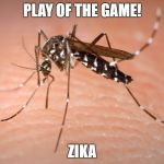 mosquito  | PLAY OF THE GAME! ZIKA | image tagged in mosquito | made w/ Imgflip meme maker
