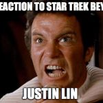 Star Trek Beyond Reaction  | MY REACTION TO STAR TREK BEYOND JUSTIN LIN | image tagged in star trek kirk khan,captain kirk,memes | made w/ Imgflip meme maker