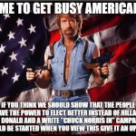 Chuck Norris US Flag | TIME TO GET BUSY AMERICANS IF YOU THINK WE SHOULD SHOW THAT THE PEOPLE HAVE THE POWER TO ELECT BETTER INSTEAD OF HILLARY OR DONALD AND A WRI | image tagged in chuck norris us flag | made w/ Imgflip meme maker