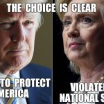 Trump Hillary | WANTS TO  PROTECT AMERICA VIOLATED OUR NATIONAL SECURITY THE  CHOICE  IS  CLEAR | image tagged in trump hillary | made w/ Imgflip meme maker