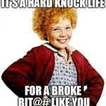 annie | IT'S A HARD KNOCK LIFE FOR A BROKE BIT@# LIKE YOU | image tagged in annie,funny meme,memes,movies,jokes,funny | made w/ Imgflip meme maker