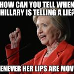 Hillary Clinton Logic  | HOW CAN YOU TELL WHEN HILLARY IS TELLING A LIE? WHENEVER HER LIPS ARE MOVING | image tagged in hillary clinton logic | made w/ Imgflip meme maker