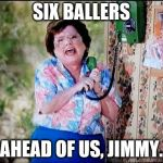 6 Callers Ahead of Us Jimmy | SIX BALLERS AHEAD OF US, JIMMY. | image tagged in 6 callers ahead of us jimmy | made w/ Imgflip meme maker