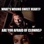 Love this template! a1508a submitted this one under Dashhopes meme!  | WHAT'S WRONG SWEET HEART? ARE YOU AFRAID OF CLOWNS? | image tagged in bad pun twisty | made w/ Imgflip meme maker