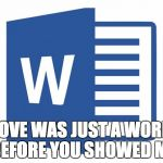 Microsoft word | LOVE WAS JUST A WORD BEFORE YOU SHOWED ME | image tagged in microsoft word | made w/ Imgflip meme maker