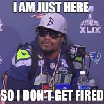 Marshawn Lynch | I AM JUST HERE SO I DON'T GET FIRED | image tagged in marshawn lynch | made w/ Imgflip meme maker