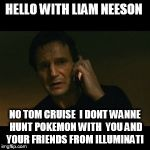 did you not knowh ? illuminati plays pokemon  go to    because tom cruise plays it  | HELLO WITH LIAM NEESON NO TOM CRUISE  I DONT WANNE HUNT POKEMON WITH  YOU AND  YOUR FRIENDS FROM ILLUMINATI | image tagged in memes,liam neeson taken | made w/ Imgflip meme maker