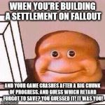 Loaf Bloke | WHEN YOU'RE BUILDING A SETTLEMENT ON FALLOUT AND YOUR GAME CRASHES AFTER A BIG CHUNK OF PROGRESS. AND GUESS WHICH RETARD FORGOT TO SAVE? YOU | image tagged in loaf bloke | made w/ Imgflip meme maker