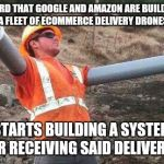 Vows never to miss delivery again | HEARD THAT GOOGLE AND AMAZON ARE BUILDING A FLEET OF ECOMMERCE DELIVERY DRONES STARTS BUILDING A SYSTEM FOR RECEIVING SAID DELIVERIES | image tagged in double arm construction worker,drones,amazon,google | made w/ Imgflip meme maker