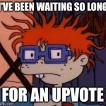 Chuckchuckchuck Meme | I'VE BEEN WAITING SO LONG FOR AN UPVOTE | image tagged in memes,chuckchuckchuck | made w/ Imgflip meme maker