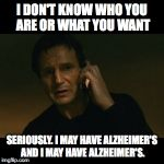 Liam Neeson Taken Meme | I DON'T KNOW WHO YOU ARE OR WHAT YOU WANT SERIOUSLY. I MAY HAVE ALZHEIMER'S AND I MAY HAVE ALZHEIMER'S. | image tagged in memes,liam neeson taken | made w/ Imgflip meme maker