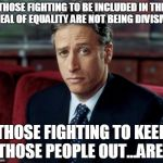 Jon Stewart Skeptical Meme | THOSE FIGHTING TO BE INCLUDED IN THE IDEAL OF EQUALITY ARE NOT BEING DIVISIVE. THOSE FIGHTING TO KEEP THOSE PEOPLE OUT...ARE. | image tagged in memes,jon stewart skeptical | made w/ Imgflip meme maker