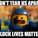 Lego movie benny | DON'T TEAR US APART BLOCK LIVES MATTER | image tagged in lego movie benny | made w/ Imgflip meme maker