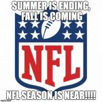 nfl logic | SUMMER IS ENDING, FALL IS COMING NFL SEASON IS NEAR!!!! | image tagged in nfl logic | made w/ Imgflip meme maker