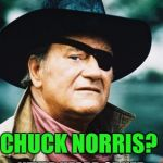 John wayne | CHUCK NORRIS? NEVER HEARD OF HER | image tagged in john wayne | made w/ Imgflip meme maker