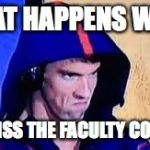 Michael Phelps Rage Face | WHAT HAPPENS WHEN YOU MISS THE FACULTY COOKOUT | image tagged in michael phelps rage face | made w/ Imgflip meme maker