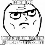So, what do you say? | DASHHOPES I CHALLENGE YOU TO A GAME OF ROCK PAPER SCISSORS! | image tagged in memes,determined guy rage face | made w/ Imgflip meme maker