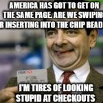 mr bean credit card | AMERICA HAS GOT TO GET ON THE SAME PAGE. ARE WE SWIPING OR INSERTING INTO THE CHIP READER? I'M TIRES OF LOOKING STUPID AT CHECKOUTS | image tagged in mr bean credit card | made w/ Imgflip meme maker