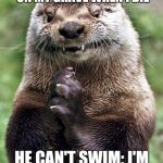 Final revenge | COWORKER SAID HE'D DANCE ON MY GRAVE WHEN I DIE HE CAN'T SWIM: I'M BEING BURIED AT SEA. | image tagged in memes,evil otter,death | made w/ Imgflip meme maker