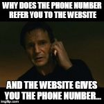 Liam Neeson Taken Meme | WHY DOES THE PHONE NUMBER REFER YOU TO THE WEBSITE AND THE WEBSITE GIVES YOU THE PHONE NUMBER... | image tagged in memes,liam neeson taken | made w/ Imgflip meme maker