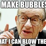 Alan Greenspan Meme | I MAKE BUBBLES SO THAT I CAN BLOW THEM UP | image tagged in memes,alan greenspan | made w/ Imgflip meme maker