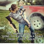 Redneck | TELL MOMMA WHAT THEY DONE TO HER BABY ON A SCALE FROM 1 - 250 E. WALNUT | image tagged in redneck | made w/ Imgflip meme maker