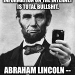 Lincoln Selfie | THE VAST MAJORITY OF INFORMATION ON THE INTERNET IS TOTAL BULLSHIT. ABRAHAM LINCOLN -- 16TH U.S. PRESIDENT | image tagged in lincoln selfie | made w/ Imgflip meme maker