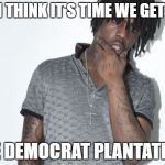 Chief Keef Meme | YO-I THINK IT'S TIME WE GET OFF THE DEMOCRAT PLANTATION! | image tagged in memes,chief keef | made w/ Imgflip meme maker