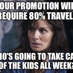 Couldn't you at least wait till the kids are in High School? So I can have my own life? | YOUR PROMOTION WILL REQUIRE 80% TRAVEL? WHO'S GOING TO TAKE CARE OF THE KIDS ALL WEEK? | image tagged in memes,bad wife worse mom | made w/ Imgflip meme maker