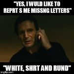 Liam Neeson Taken Meme | ''YES, I WULD LIKE TO REPRT S ME MISSNG LETTERS'' ''WHITE, SHRT AND RUND'' | image tagged in memes,liam neeson taken | made w/ Imgflip meme maker
