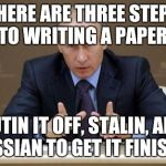 Vladimir Putin Meme | THERE ARE THREE STEPS TO WRITING A PAPER: PUTIN IT OFF, STALIN, AND RUSSIAN TO GET IT FINISHED | image tagged in memes,vladimir putin | made w/ Imgflip meme maker