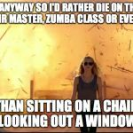 Woman explosion | I'MA DIE ANYWAY SO I'D RATHER DIE ON THE DANCE FLOOR, STAIR MASTER, ZUMBA CLASS OR EVEN WORKING THAN SITTING ON A CHAIR LOOKING OUT A WINDOW | image tagged in woman explosion | made w/ Imgflip meme maker