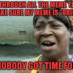 "If this is a repost, that would kind of prove the point...LOL | LOOKING THROUGH ALL THE MEME TEMPLATES TO MAKE SURE MY MEME IS ""ORIGINAL"" AIN'T NOBODY GOT TIME FOR THAT 