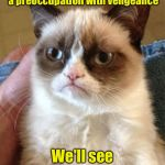 Grumpy Cat with a Vengeance  | My therapist says I have a preoccupation with vengeance We'll see about that | image tagged in memes,grumpy cat | made w/ Imgflip meme maker