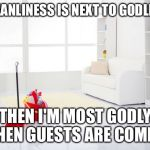 I hate cleaning the house | IF CLEANLINESS IS NEXT TO GODLINESS THEN I'M MOST GODLY WHEN GUESTS ARE COMING | image tagged in clean house,cleaning,clean,spring cleaning | made w/ Imgflip meme maker
