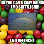 rainbow skittles joke | WHAT DO YOU CAN A GRAY RAINBOW??        EMO SKITTLES!!!!! ( NO OFFENCE ) | image tagged in skittles,joke | made w/ Imgflip meme maker